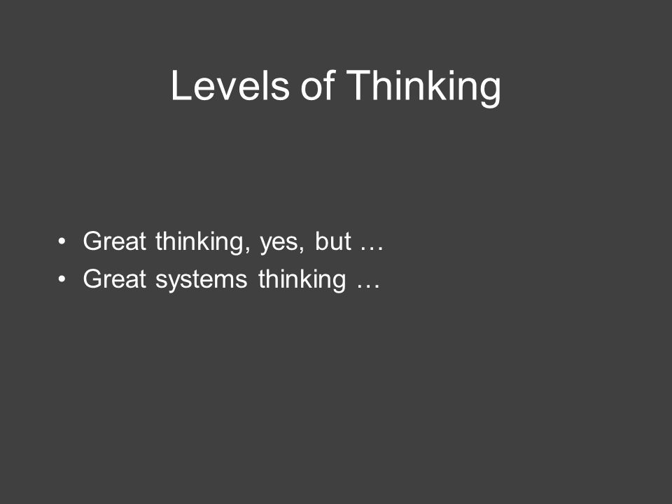 Levels of Thinking Great thinking, yes, but … Great systems thinking …
