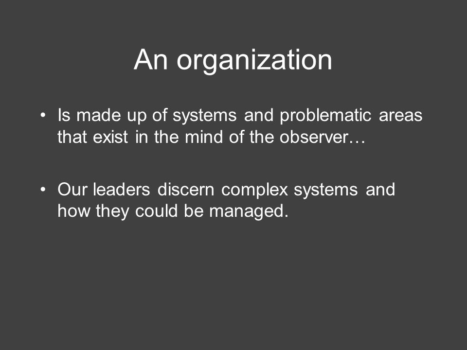 An organization Is made up of systems and problematic areas that exist in the mind of the observer… Our leaders discern complex systems and how they could be managed.