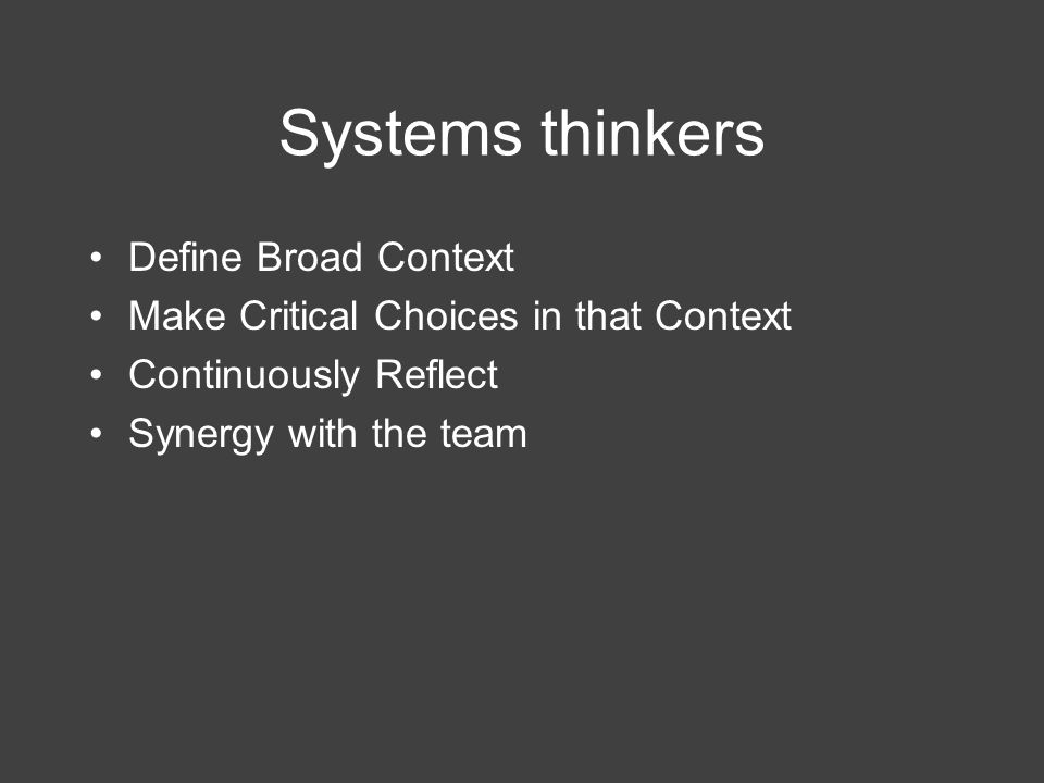 Systems thinkers Define Broad Context Make Critical Choices in that Context Continuously Reflect Synergy with the team