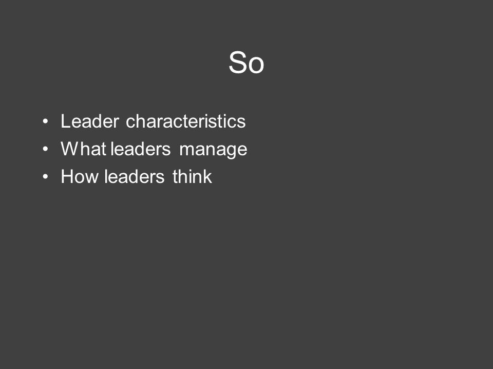 So Leader characteristics What leaders manage How leaders think