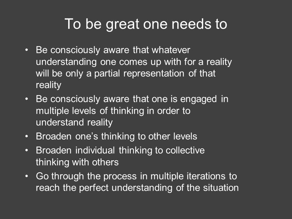 To be great one needs to Be consciously aware that whatever understanding one comes up with for a reality will be only a partial representation of that reality Be consciously aware that one is engaged in multiple levels of thinking in order to understand reality Broaden one's thinking to other levels Broaden individual thinking to collective thinking with others Go through the process in multiple iterations to reach the perfect understanding of the situation