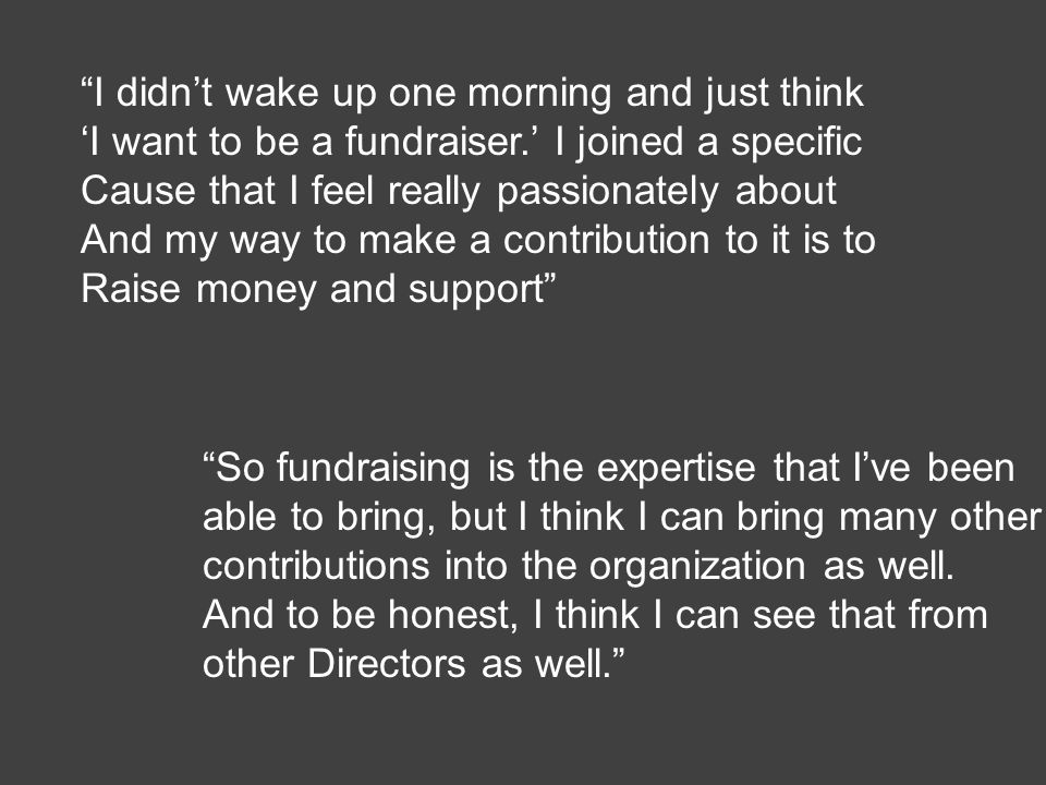 I didn't wake up one morning and just think 'I want to be a fundraiser.' I joined a specific Cause that I feel really passionately about And my way to make a contribution to it is to Raise money and support So fundraising is the expertise that I've been able to bring, but I think I can bring many other contributions into the organization as well.