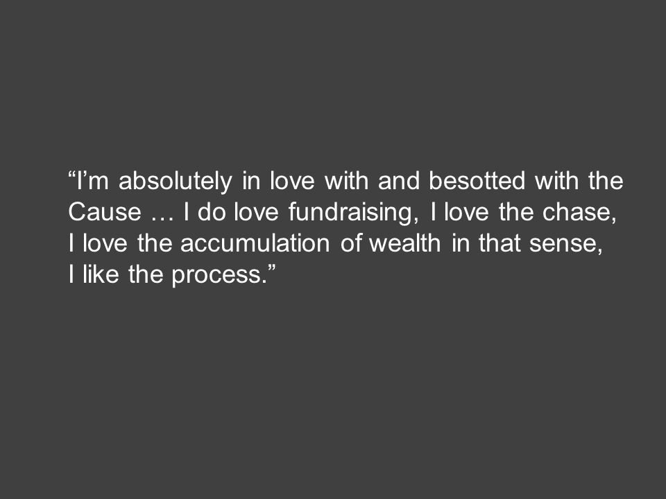 """I'm absolutely in love with and besotted with the Cause … I do love fundraising, I love the chase, I love the accumulation of wealth in that sense, I"