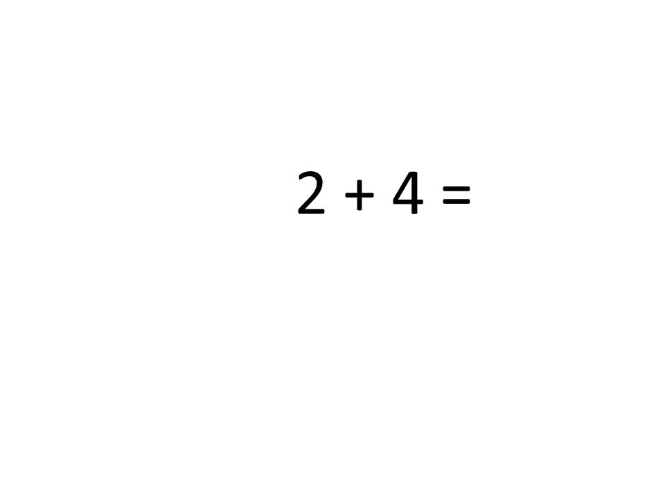 2 + 4 =