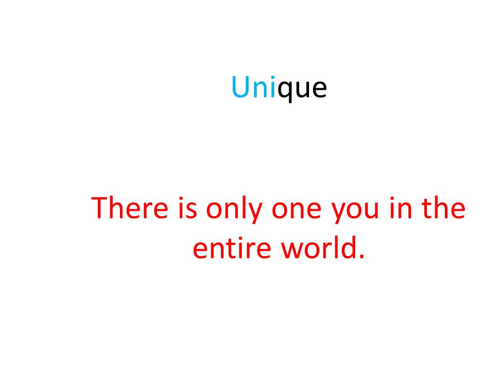 Unique There is only one you in the entire world.