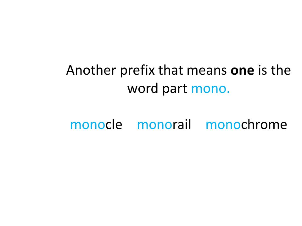 Another prefix that means one is the word part mono. monocle monorail monochrome