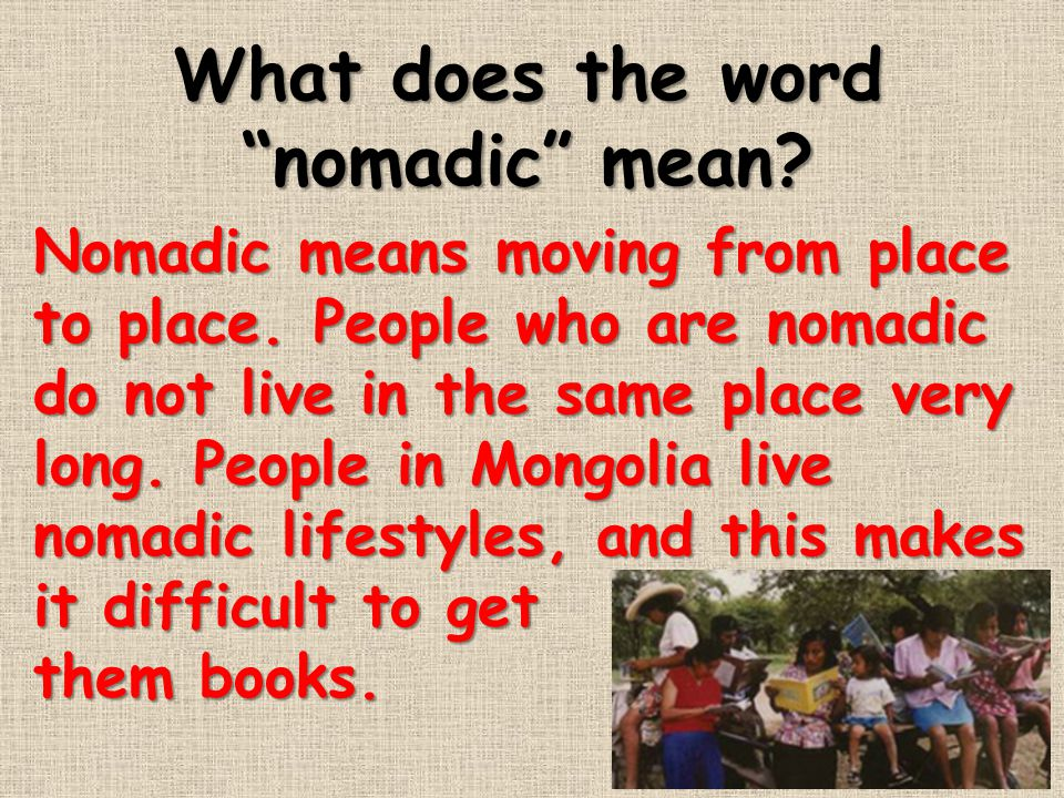 """What does the word """"nomadic"""" mean? Nomadic means moving from place to place. People who are nomadic do not live in the same place very long. People in"""