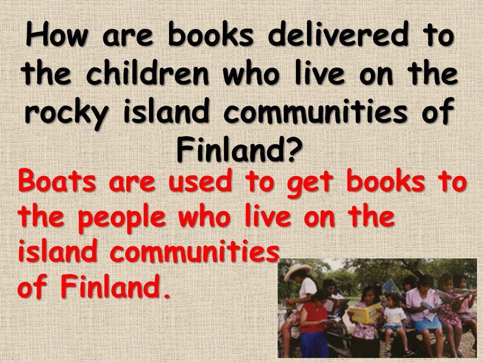 How are books delivered to the children who live on the rocky island communities of Finland? Boats are used to get books to the people who live on the