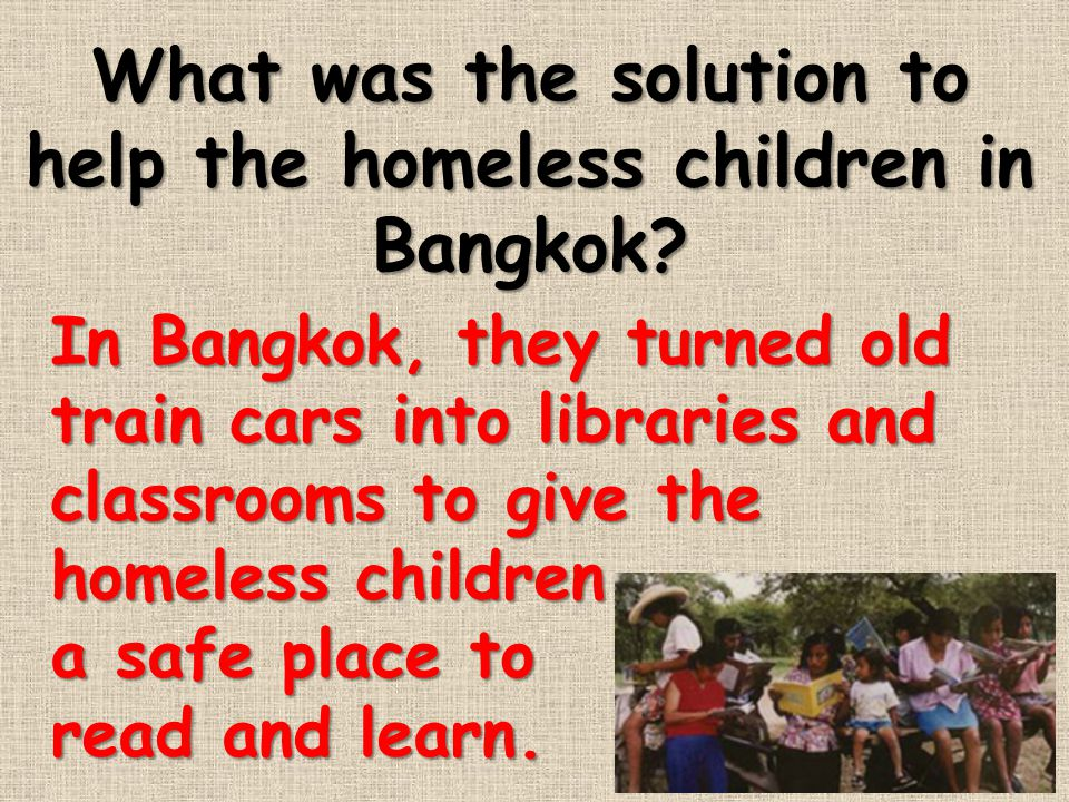 What was the solution to help the homeless children in Bangkok? In Bangkok, they turned old train cars into libraries and classrooms to give the homel