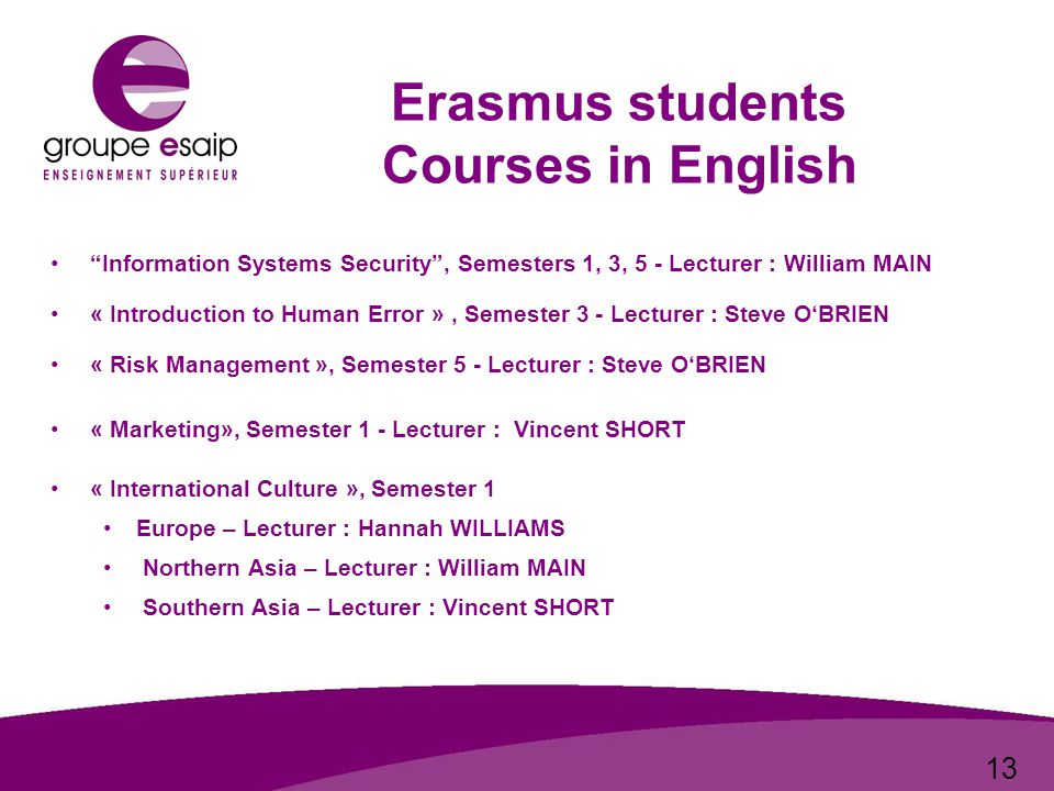13 Erasmus students Courses in English Information Systems Security , Semesters 1, 3, 5 - Lecturer : William MAIN « Introduction to Human Error », Semester 3 - Lecturer : Steve O'BRIEN « Risk Management », Semester 5 - Lecturer : Steve O'BRIEN « Marketing», Semester 1 - Lecturer : Vincent SHORT « International Culture », Semester 1 Europe – Lecturer : Hannah WILLIAMS Northern Asia – Lecturer : William MAIN Southern Asia – Lecturer : Vincent SHORT