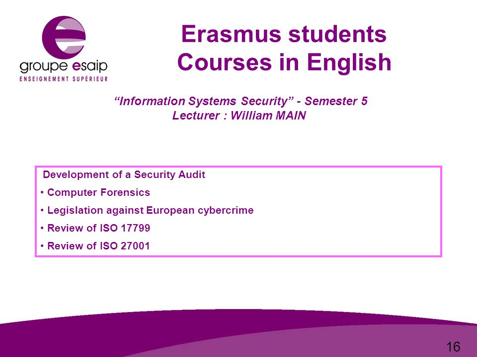 16 Erasmus students Courses in English Information Systems Security - Semester 5 Lecturer : William MAIN Development of a Security Audit Computer Forensics Legislation against European cybercrime Review of ISO 17799 Review of ISO 27001