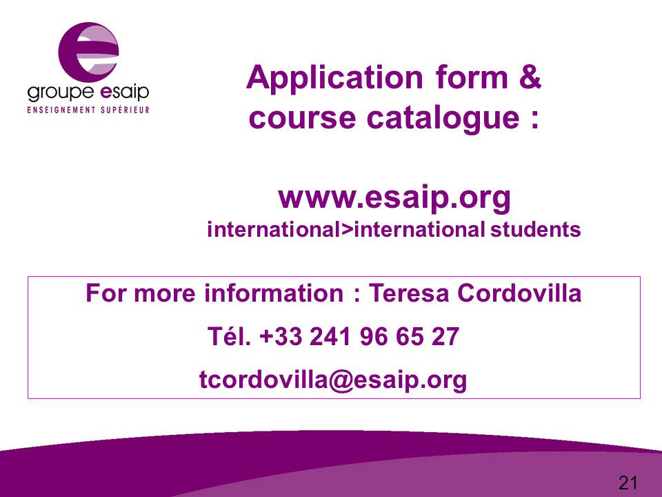 21 Application form & course catalogue : www.esaip.org international>international students For more information : Teresa Cordovilla Tél.