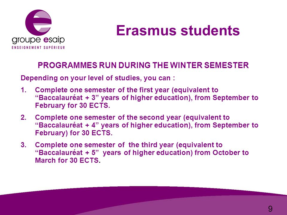 9 Erasmus students PROGRAMMES RUN DURING THE WINTER SEMESTER Depending on your level of studies, you can : 1.Complete one semester of the first year (equivalent to Baccalauréat + 3 years of higher education), from September to February for 30 ECTS.