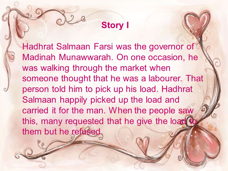 Story I Hadhrat Salmaan Farsi was the governor of Madinah Munawwarah. On one occasion, he was walking through the market when someone thought that he
