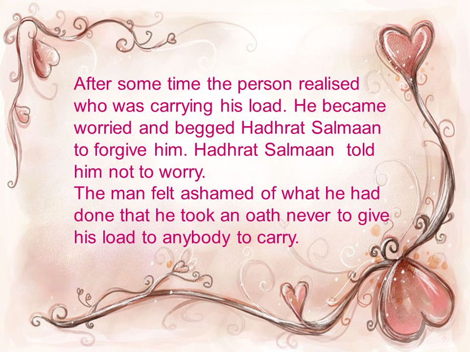 After some time the person realised who was carrying his load. He became worried and begged Hadhrat Salmaan to forgive him. Hadhrat Salmaan told him n