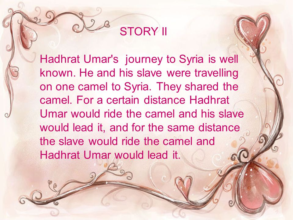 STORY II Hadhrat Umar's journey to Syria is well known. He and his slave were travelling on one camel to Syria. They shared the camel. For a certain d