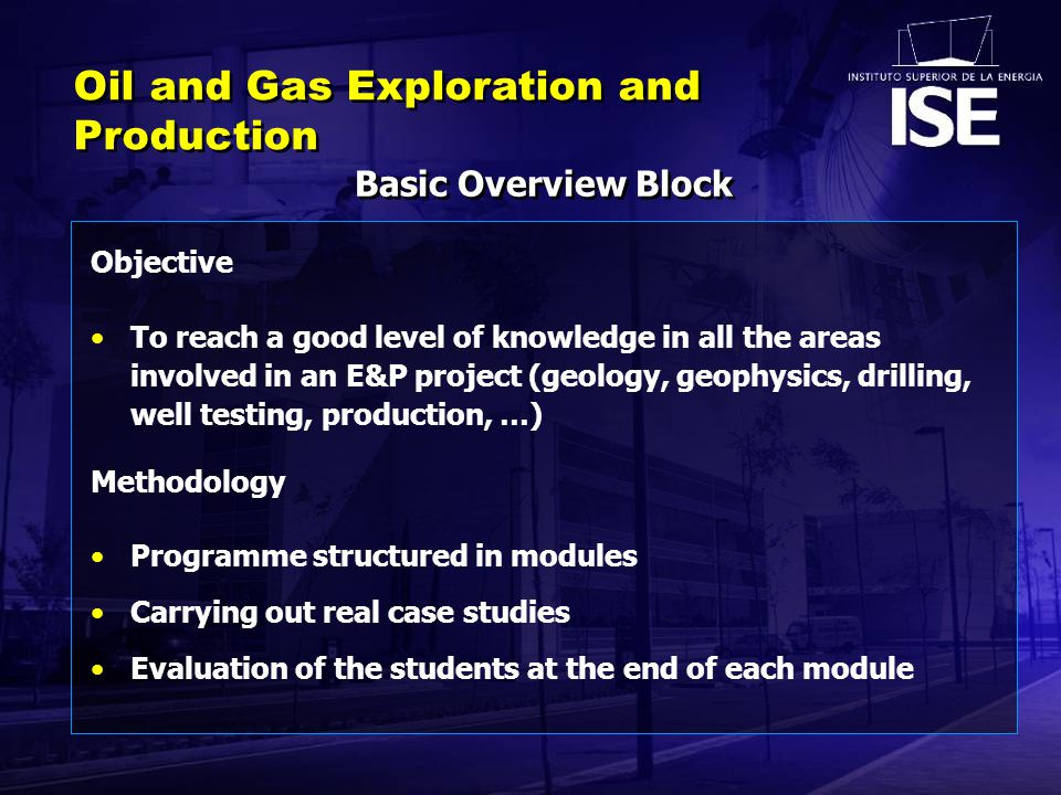 Basic Overview Block Oil and Gas Exploration and Production Objective To reach a good level of knowledge in all the areas involved in an E&P project (geology, geophysics, drilling, well testing, production, …) Methodology Programme structured in modules Carrying out real case studies Evaluation of the students at the end of each module