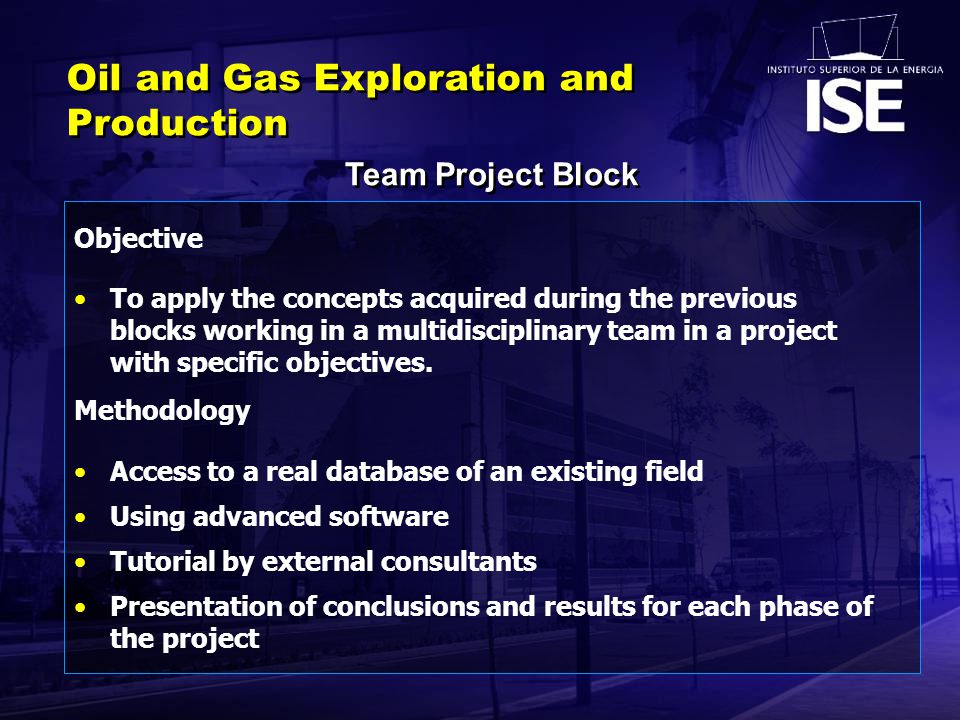 Team Project Block Oil and Gas Exploration and Production Objective To apply the concepts acquired during the previous blocks working in a multidisciplinary team in a project with specific objectives.