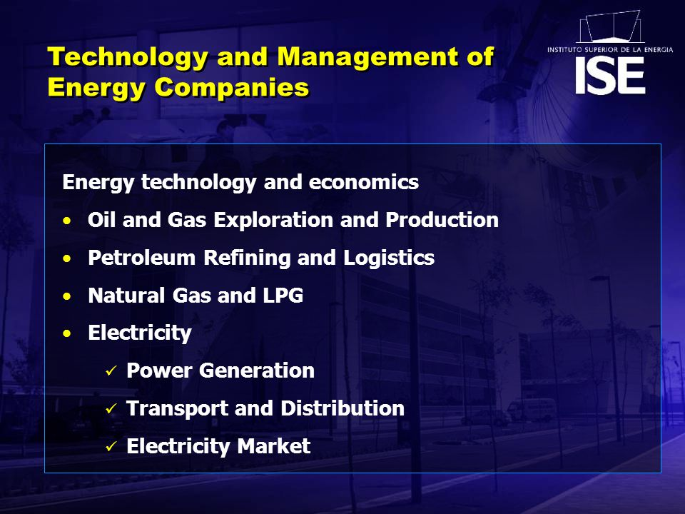 Energy technology and economics Oil and Gas Exploration and Production Petroleum Refining and Logistics Natural Gas and LPG Electricity Power Generation Transport and Distribution Electricity Market Technology and Management of Energy Companies