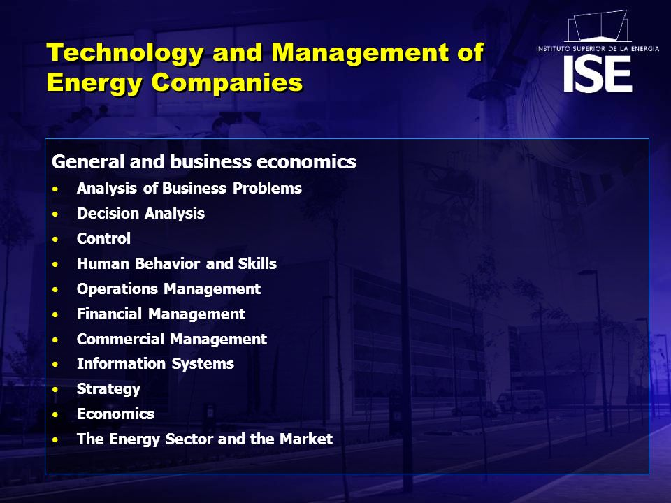 General and business economics Analysis of Business Problems Decision Analysis Control Human Behavior and Skills Operations Management Financial Management Commercial Management Information Systems Strategy Economics The Energy Sector and the Market