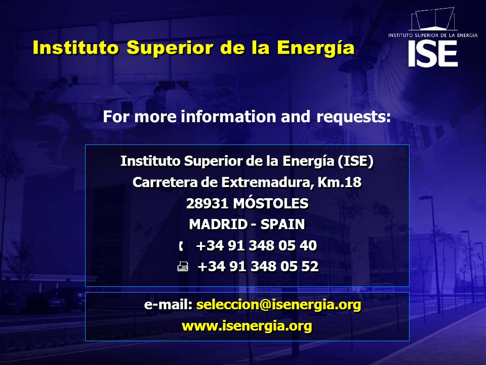 Instituto Superior de la Energía Instituto Superior de la Energía (ISE) Carretera de Extremadura, Km.18 28931 MÓSTOLES MADRID - SPAIN  +34 91 348 05 40  +34 91 348 05 52 Instituto Superior de la Energía (ISE) Carretera de Extremadura, Km.18 28931 MÓSTOLES MADRID - SPAIN  +34 91 348 05 40  +34 91 348 05 52 For more information and requests: e-mail: seleccion@isenergia.org www.isenergia.org e-mail: seleccion@isenergia.org www.isenergia.org