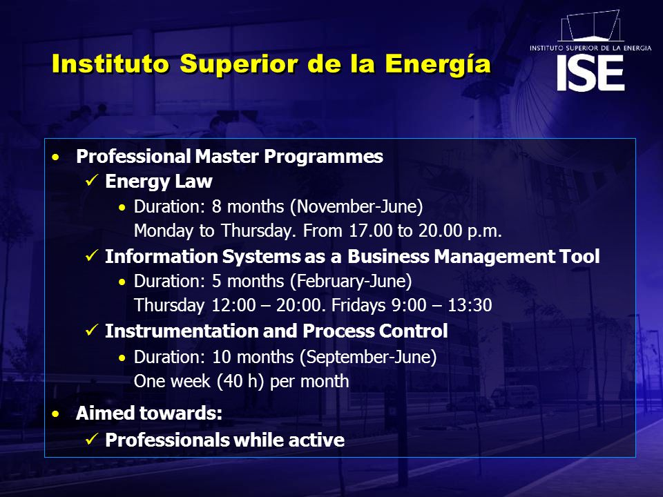 Instituto Superior de la Energía Professional Master Programmes Energy Law Duration: 8 months (November-June) Monday to Thursday.