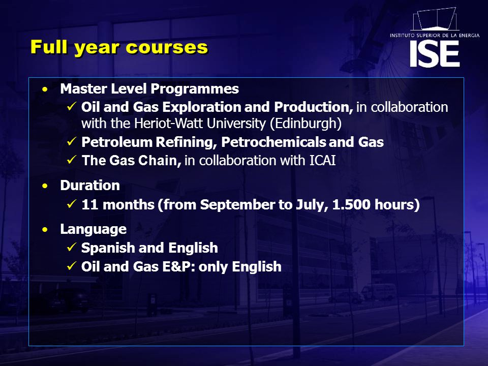 Full year courses Master Level Programmes Oil and Gas Exploration and Production, in collaboration with the Heriot-Watt University (Edinburgh) Petroleum Refining, Petrochemicals and Gas The Gas Chain, in collaboration with ICAI Duration 11 months (from September to July, 1.500 hours) Language Spanish and English Oil and Gas E&P: only English