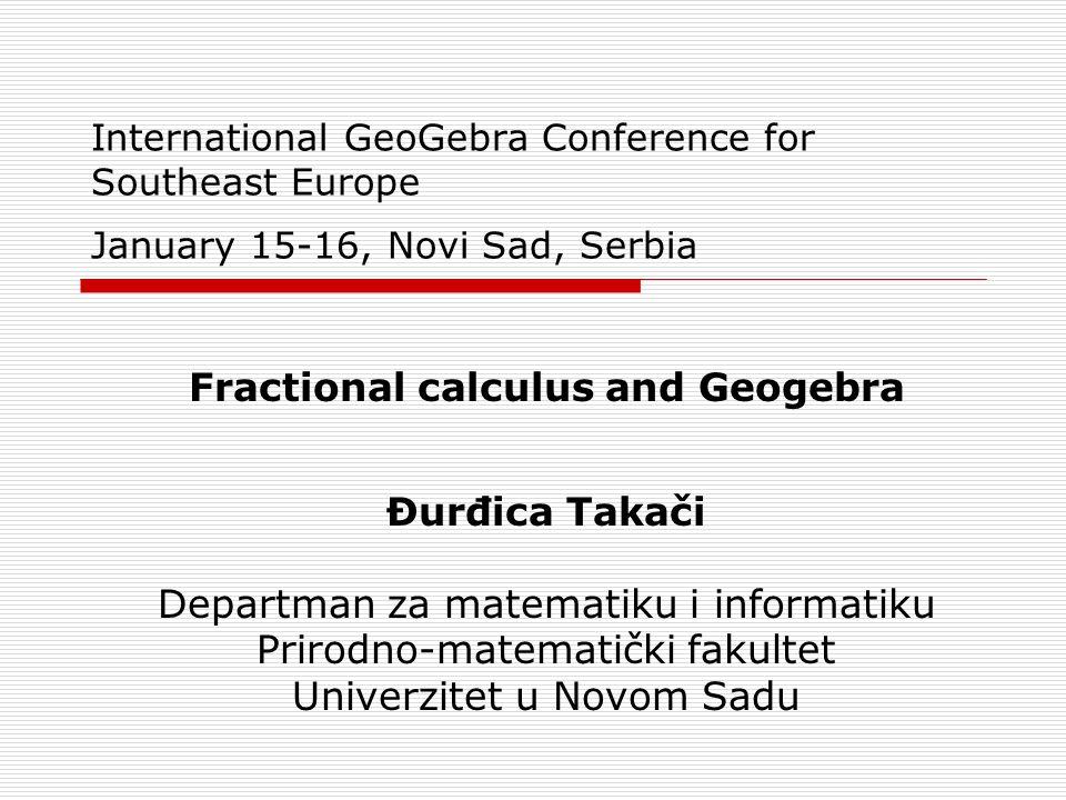 International GeoGebra Conference for Southeast Europe January 15-16, Novi Sad, Serbia Fractional calculus and Geogebra Đurđica Takači Departman za ma