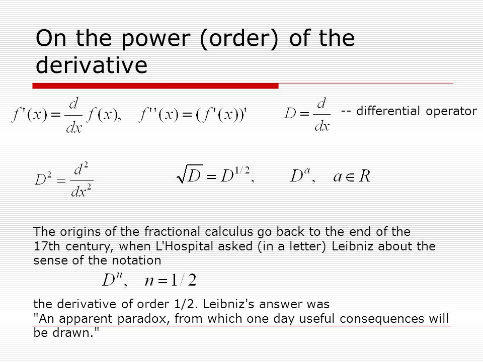 On the power (order) of the derivative -- differential operator The origins of the fractional calculus go back to the end of the 17th century, when L Hospital asked (in a letter) Leibniz about the sense of the notation the derivative of order 1/2.