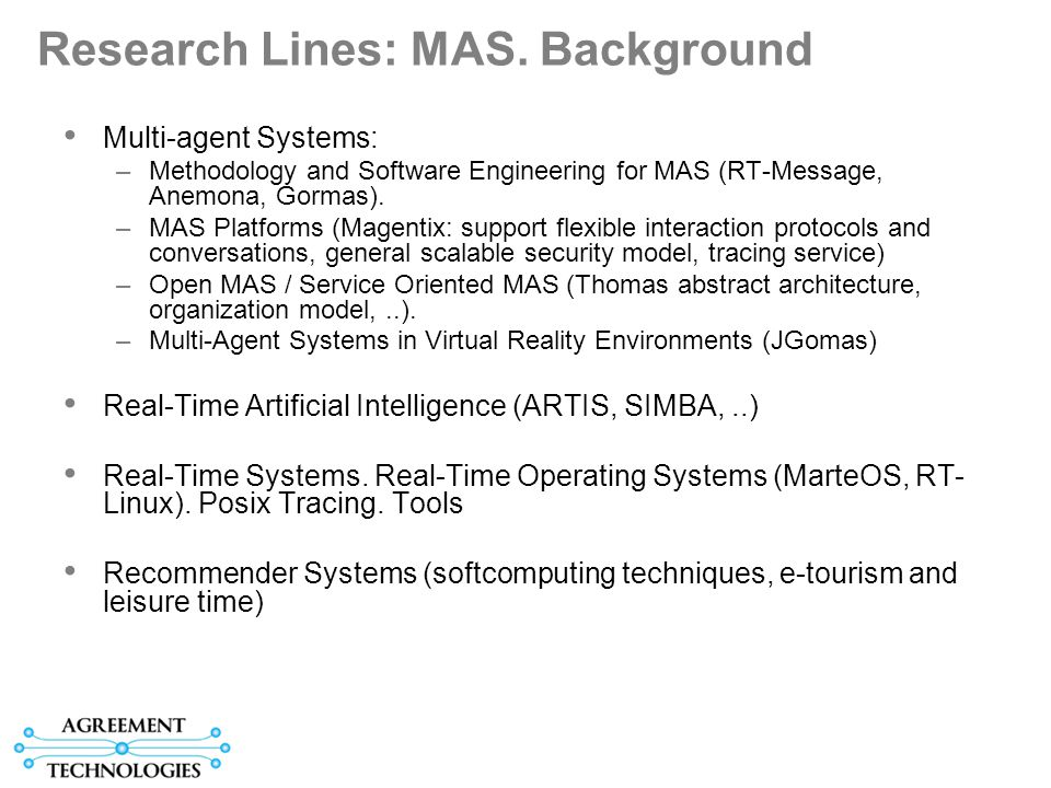 Research Lines: MAS. Background Multi-agent Systems: –Methodology and Software Engineering for MAS (RT-Message, Anemona, Gormas). –MAS Platforms (Mage