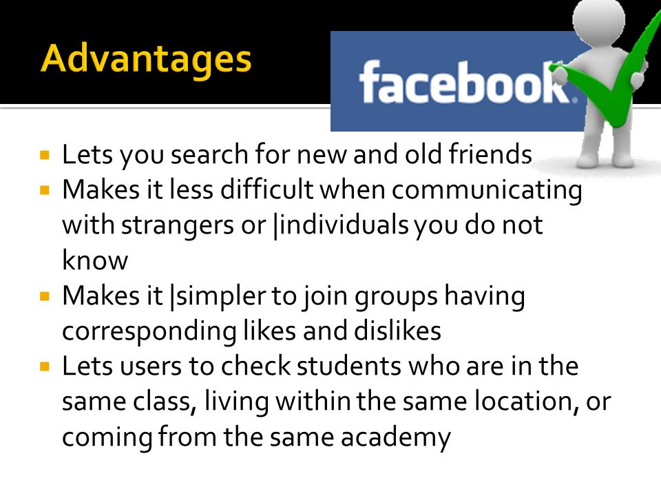  Lets you search for new and old friends  Makes it less difficult when communicating with strangers or |individuals you do not know  Makes it |simpler to join groups having corresponding likes and dislikes  Lets users to check students who are in the same class, living within the same location, or coming from the same academy