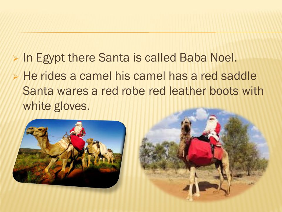  In Egypt there Santa is called Baba Noel.