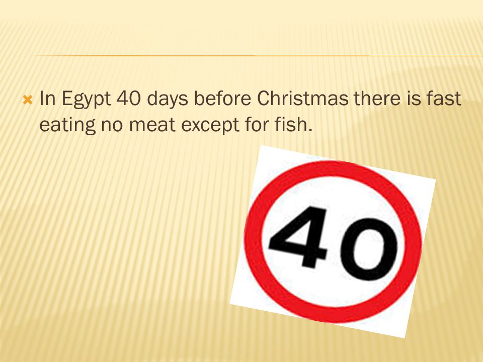  In Egypt 40 days before Christmas there is fast eating no meat except for fish.