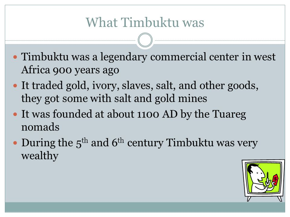 Where Timbuktu was Timbuktu was the capital of Mali It is located on the southern edge of the Sahara, about 8 miles (13 kilometers) north of the Niger river It is most commonly reached by camel or boat
