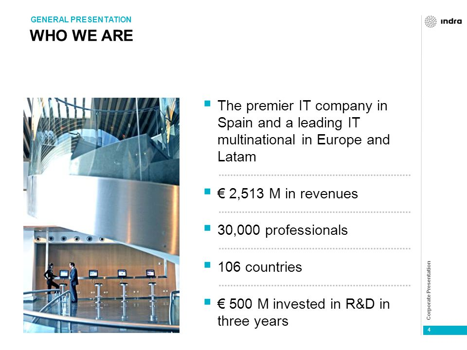Corporate Presentation 4 WHO WE ARE  The premier IT company in Spain and a leading IT multinational in Europe and Latam  € 2,513 M in revenues  30,000 professionals  106 countries  € 500 M invested in R&D in three years GENERAL PRESENTATION