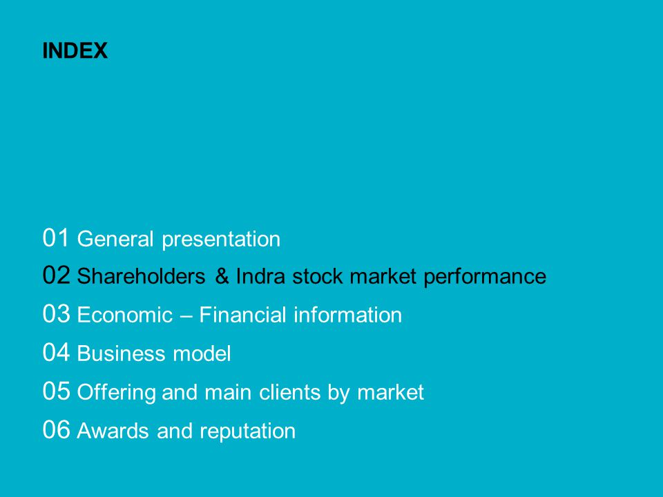 Corporate Presentation 9 INDEX 01 General presentation 02 Shareholders & Indra stock market performance 03 Economic – Financial information 04 Business model 05 Offering and main clients by market 06 Awards and reputation