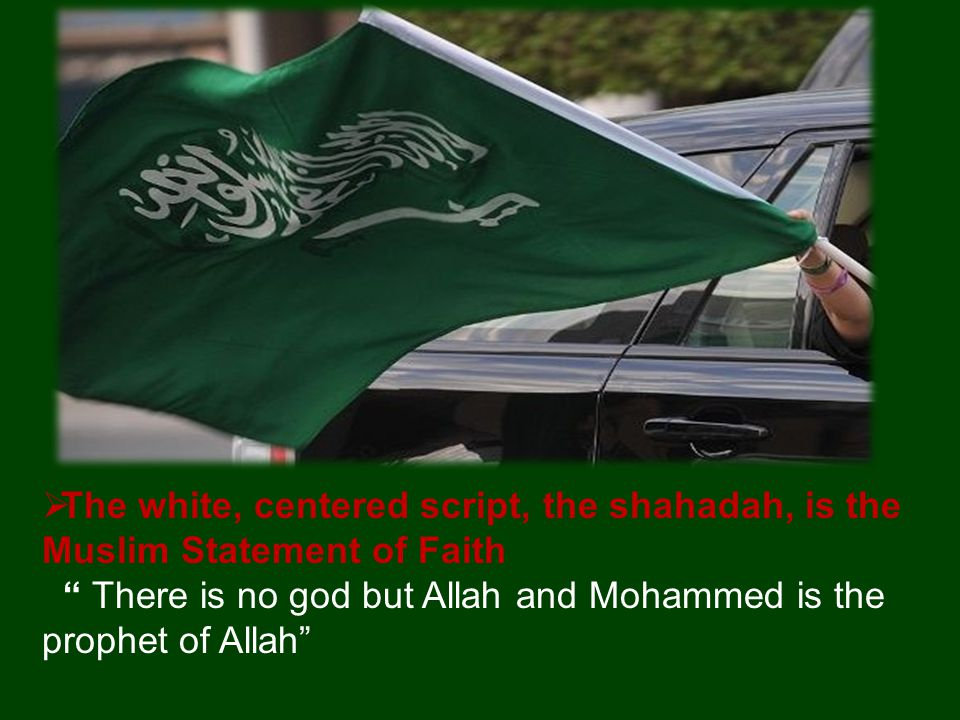  The white, centered script, the shahadah, is the Muslim Statement of Faith There is no god but Allah and Mohammed is the prophet of Allah