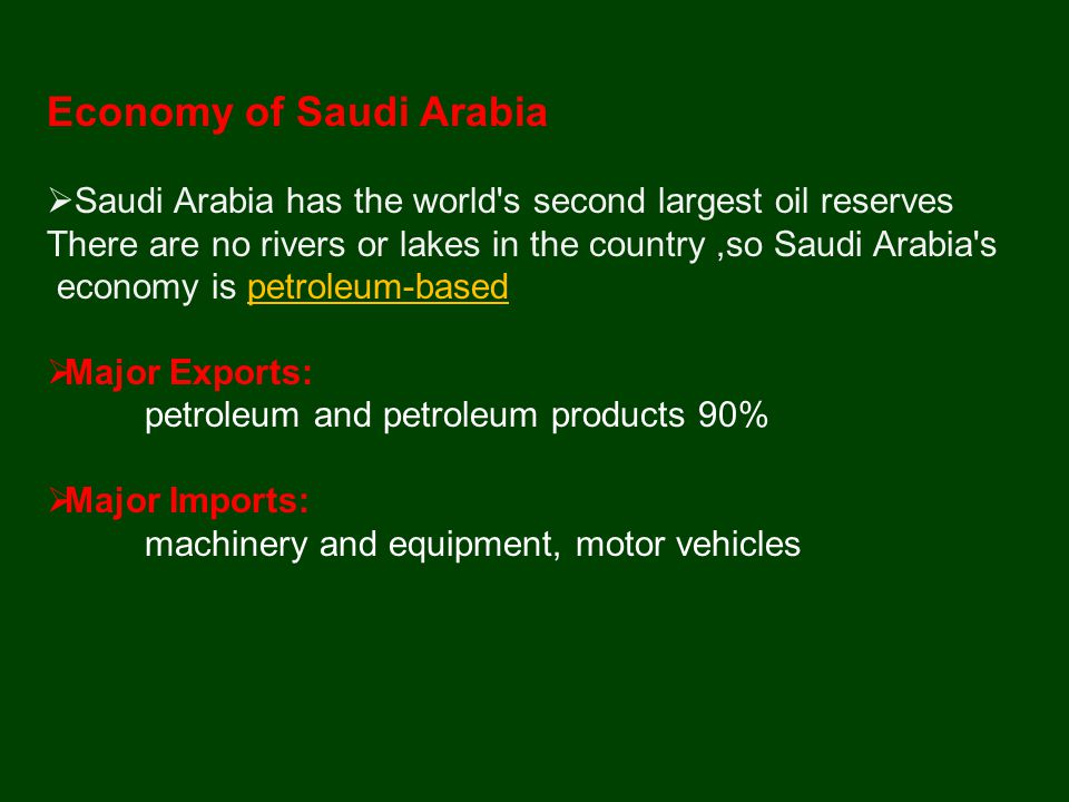 Economy of Saudi Arabia  Saudi Arabia has the world s second largest oil reserves There are no rivers or lakes in the country,so Saudi Arabia s economy is petroleum-based  Major Exports: petroleum and petroleum products 90%  Major Imports: machinery and equipment, motor vehicles