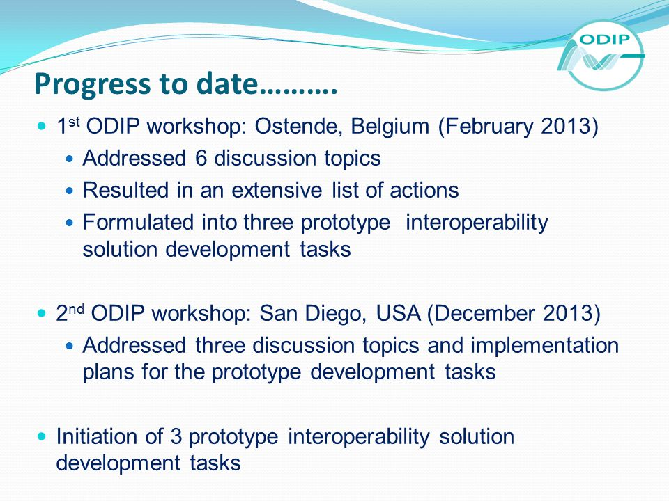 Progress to date………. 1 st ODIP workshop: Ostende, Belgium (February 2013) Addressed 6 discussion topics Resulted in an extensive list of actions Formu
