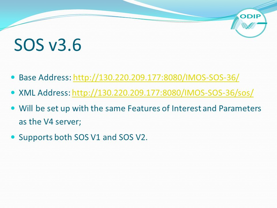 SOS v3.6 Base Address: http://130.220.209.177:8080/IMOS-SOS-36/http://130.220.209.177:8080/IMOS-SOS-36/ XML Address: http://130.220.209.177:8080/IMOS-SOS-36/sos/http://130.220.209.177:8080/IMOS-SOS-36/sos/ Will be set up with the same Features of Interest and Parameters as the V4 server; Supports both SOS V1 and SOS V2.