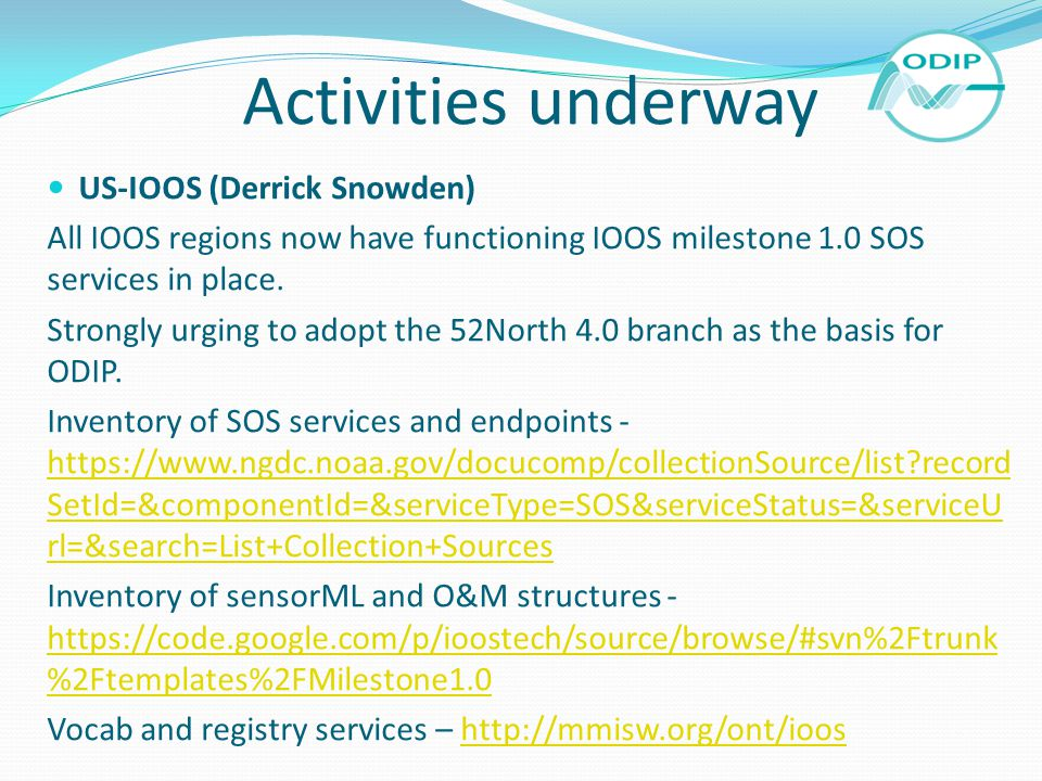 Activities underway US-IOOS (Derrick Snowden) All IOOS regions now have functioning IOOS milestone 1.0 SOS services in place. Strongly urging to adopt