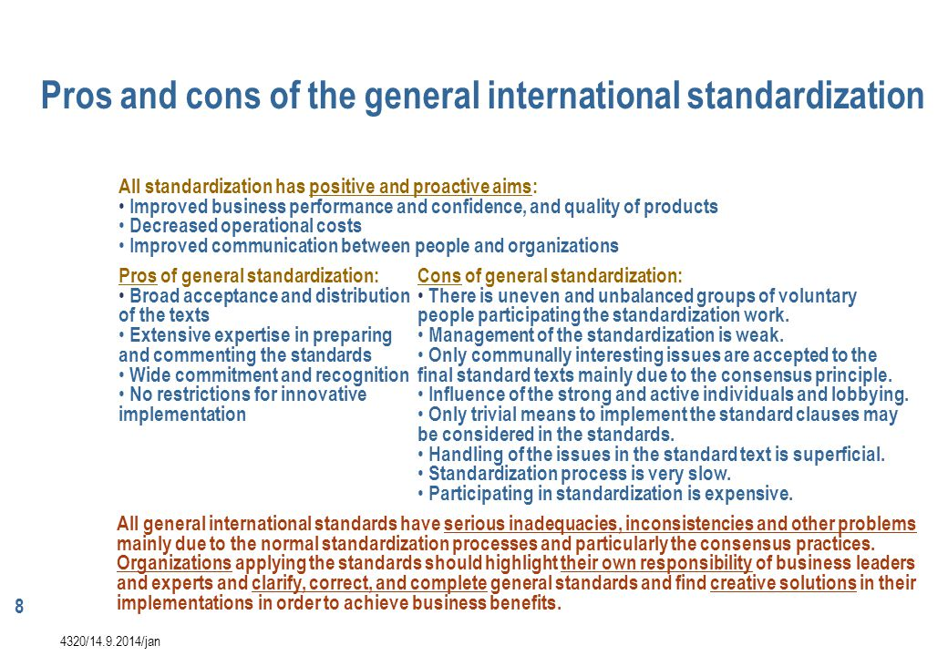 8 Pros of general standardization: Broad acceptance and distribution of the texts Extensive expertise in preparing and commenting the standards Wide c