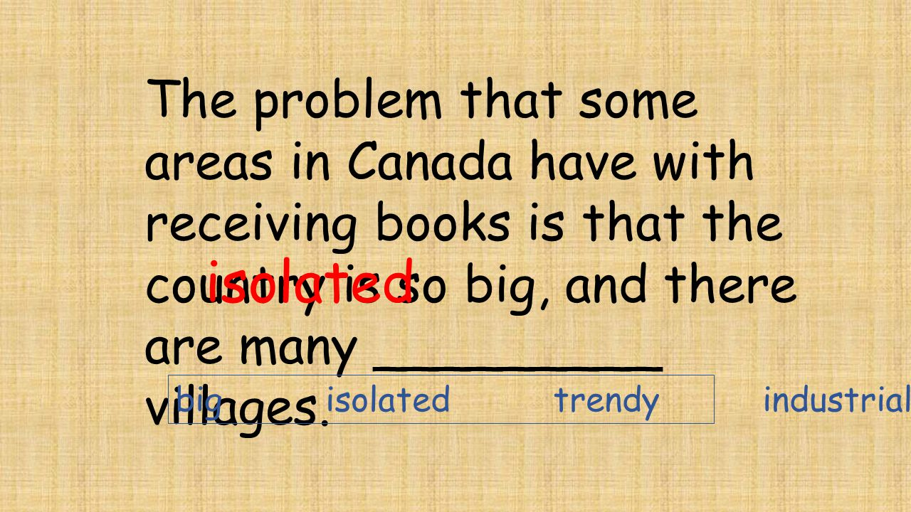 The problem that some areas in Canada have with receiving books is that the country is so big, and there are many _________ villages. isolated big iso