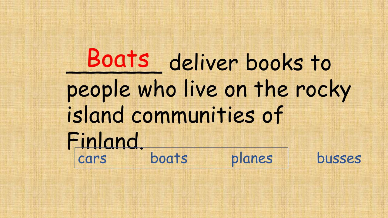 _______ deliver books to people who live on the rocky island communities of Finland. Boats cars boats planes busses