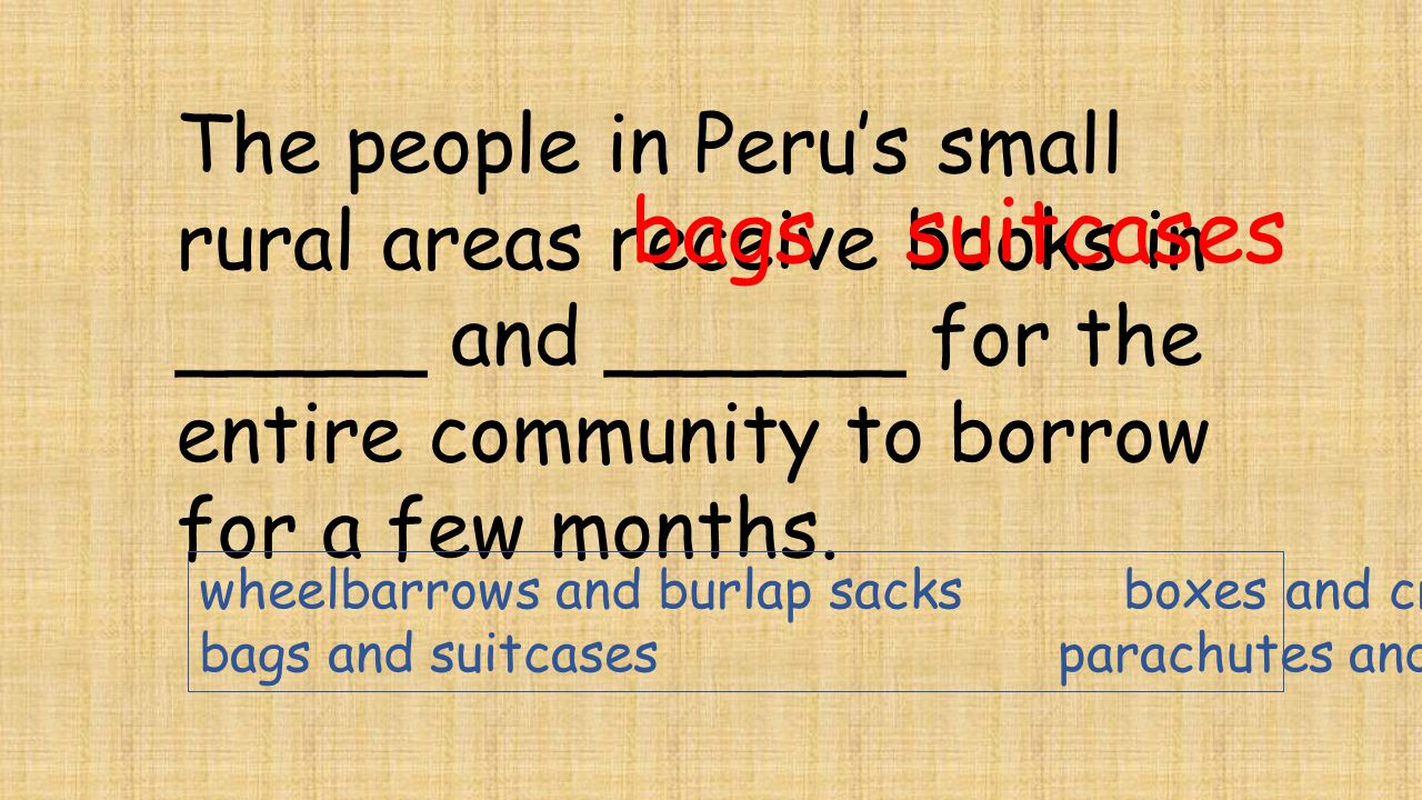 The people in Peru's small rural areas receive books in _____ and ______ for the entire community to borrow for a few months. bagssuitcases wheelbarro