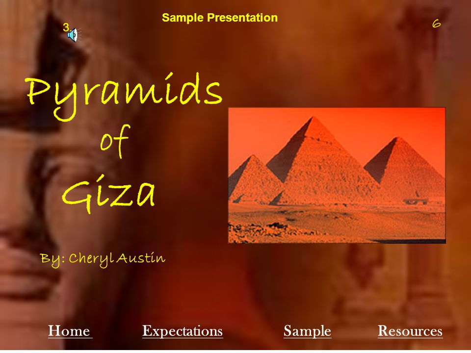 6 Pyramids of Giza Sample Presentation By: Cheryl Austin Home ExpectationsSampleResources 6 3.