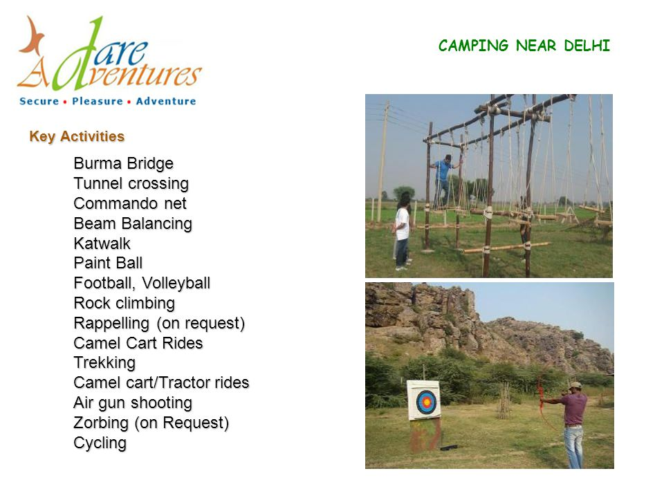 Key Activities CAMPING NEAR DELHI Burma Bridge Tunnel crossing Commando net Beam Balancing Katwalk Paint Ball Football, Volleyball Rock climbing Rappelling (on request) Camel Cart Rides Trekking Camel cart/Tractor rides Air gun shooting Zorbing (on Request) Cycling
