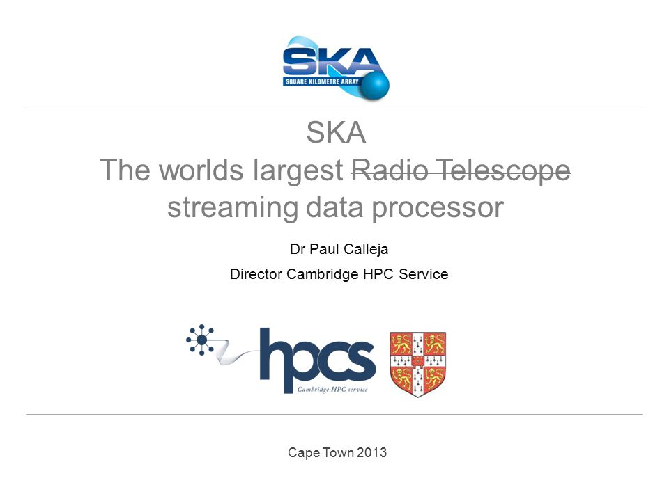 Cape Town 2013 Dr Paul Calleja Director Cambridge HPC Service SKA The worlds largest Radio Telescope streaming data processor