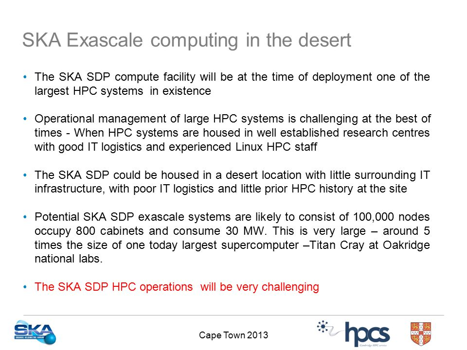 Cape Town 2013 The SKA SDP compute facility will be at the time of deployment one of the largest HPC systems in existence Operational management of large HPC systems is challenging at the best of times - When HPC systems are housed in well established research centres with good IT logistics and experienced Linux HPC staff The SKA SDP could be housed in a desert location with little surrounding IT infrastructure, with poor IT logistics and little prior HPC history at the site Potential SKA SDP exascale systems are likely to consist of 100,000 nodes occupy 800 cabinets and consume 30 MW.