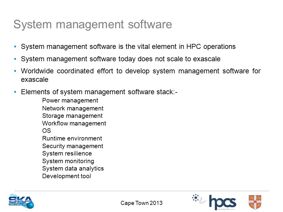 Cape Town 2013 System management software is the vital element in HPC operations System management software today does not scale to exascale Worldwide coordinated effort to develop system management software for exascale Elements of system management software stack:- Power management Network management Storage management Workflow management OS Runtime environment Security management System resilience System monitoring System data analytics Development tool System management software